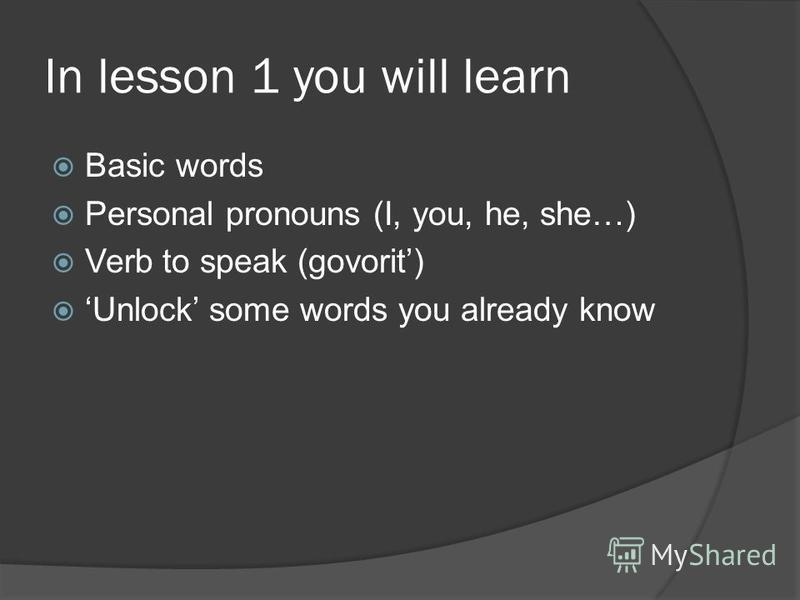 In lesson 1 you will learn Basic words Personal pronouns (I, you, he, she…) Verb to speak (govorit) Unlock some words you already know