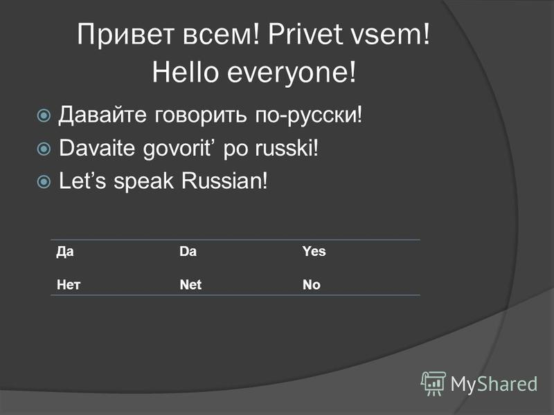 Привет всем! Privet vsem! Hello everyone! Давайте говорить по-русски! Davaite govorit po russki! Lets speak Russian! Да Нет Da Net Yes No