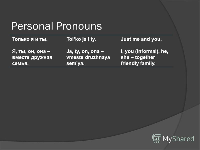 Personal Pronouns Только я и ты. Я, ты, он, она – вместе дружная семья. Tolko ja i ty. Ja, ty, on, ona – vmeste druzhnaya semya. Just me and you. I, you (informal), he, she – together friendly family.