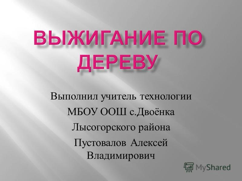 Выполнил учитель технологии МБОУ ООШ с. Двоёнка Лысогорского района Пустовалов Алексей Владимирович