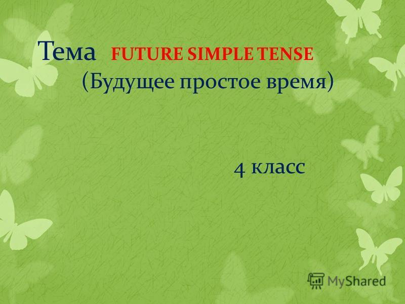 Тема FUTURE SIMPLE TENSE (Будущее простое время) 4 класс