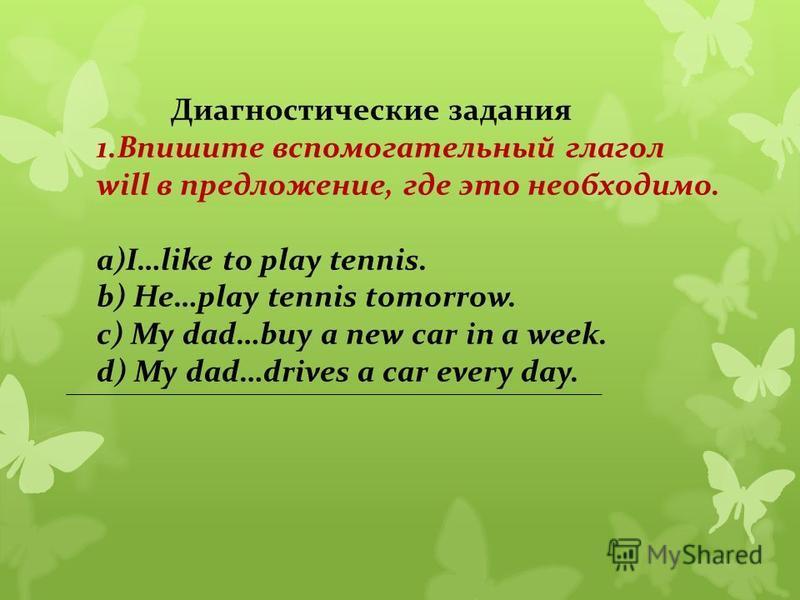 Диагностические задания 1. Впишите вспомогательный глагол will в предложение, где это необходимо. а)I…like to play tennis. b) He…play tennis tomorrow. c) My dad…buy a new car in a week. d) My dad…drives a car every day.