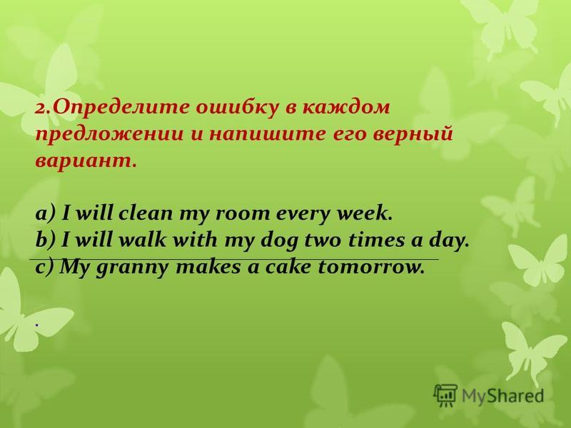 2. Определите ошибку в каждом предложении и напишите его верный вариант. а) I will clean my room every week. b) I will walk with my dog two times a day. c) My granny makes a cake tomorrow..