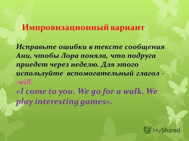 Импровизационный вариант Исправьте ошибки в тексте сообщения Ани, чтобы Лора поняла, что подруга приедет через неделю. Для этого используйте вспомогательный глагол - -will. «I come to you. We go for a walk. We play interesting games».