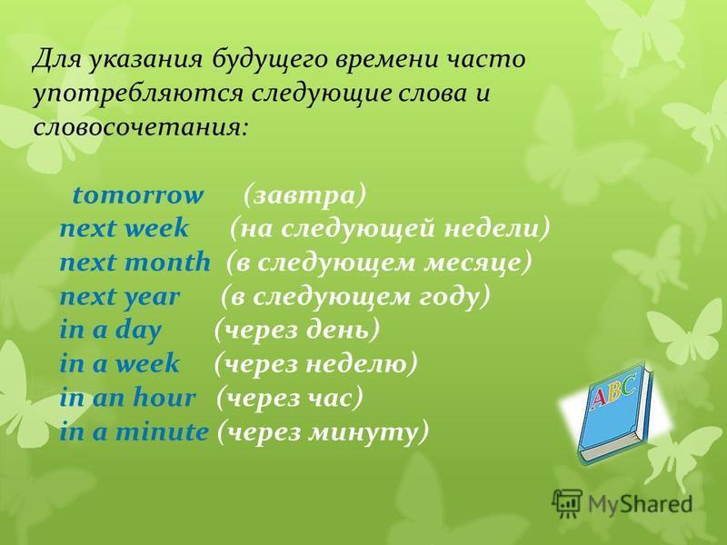 Для указания будущего времени часто употребляются следующие слова и словосочетания: tomorrow (завтра) next week (на следующей недели) next month (в следующем месяце) next year (в следующем году) in a day (через день) in a week (через неделю) in an ho