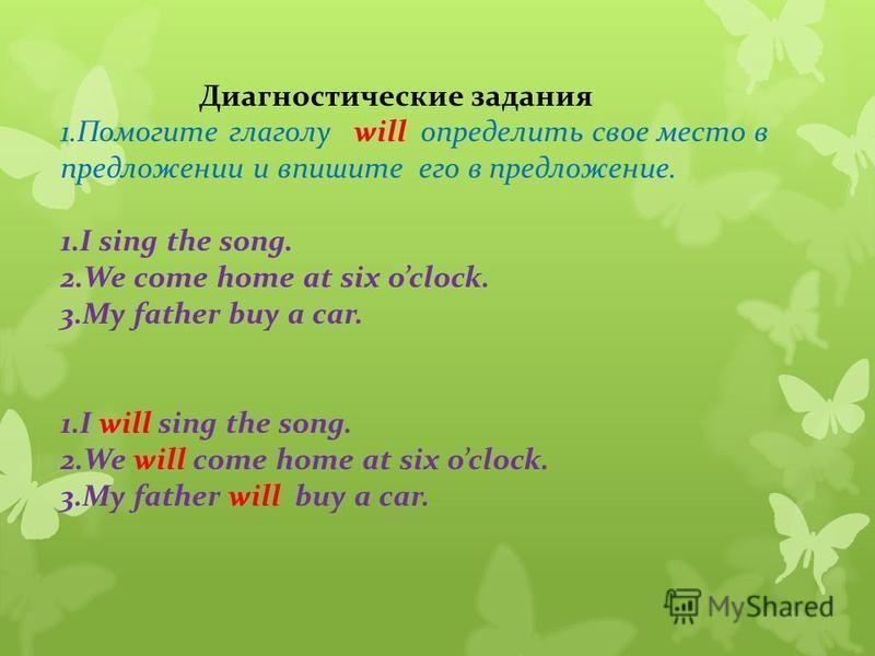 Диагностические задания 1. Помогите глаголу will определить свое место в предложении и впишите его в предложение. 1. I sing the song. 2. We come home at six oclock. 3. My father buy a car. 1. I will sing the song. 2. We will come home at six oclock.