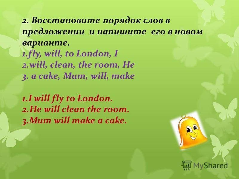2. Восстановите порядок слов в предложении и напишите его в новом варианте. 1.fly, will, to London, I 2.will, clean, the room, He 3. a cake, Mum, will, make 1. I will fly to London. 2. He will clean the room. 3. Mum will make a cake.