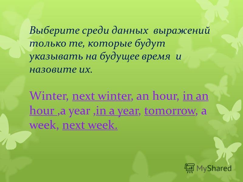Выберите среди данных выражений только те, которые будут указывать на будущее время и назовите их. Winter, next winter, an hour, in an hour,a year,in a year, tomorrow, a week, next week.