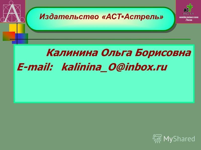 Калинина Ольга Борисовна E-mail: kalinina_O@inbox.ru Издательство «АСТАстрель»