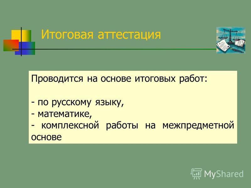 Итоговая аттестация Проводится на основе итоговых работ: - по русскому языку, - математике, - комплексной работы на межпредметной основе