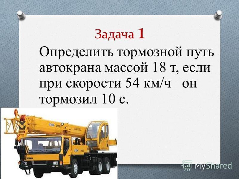 Задача 1 Определить тормозной путь автокрана массой 18 т, если при скорости 54 км/ч он тормозил 10 с.