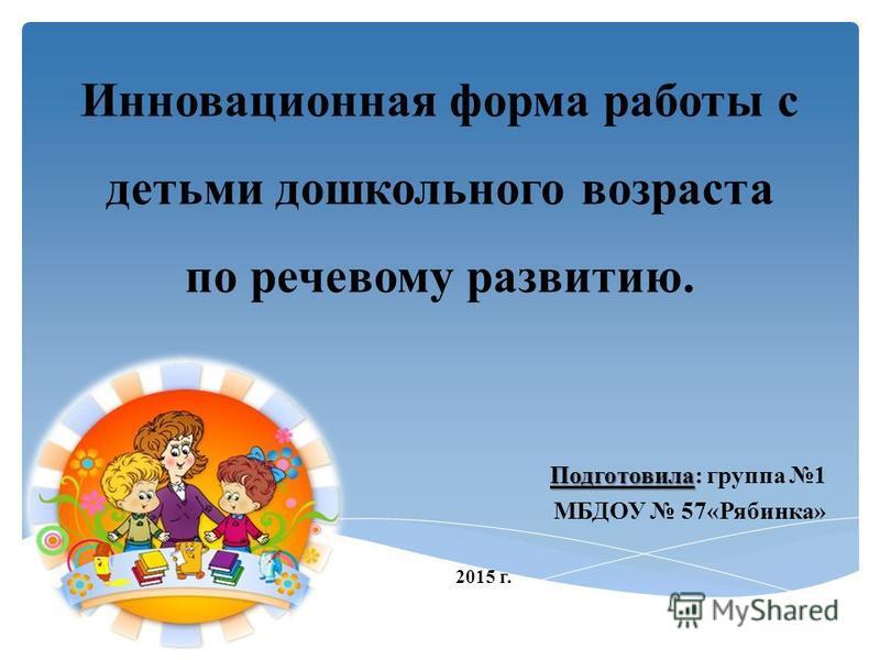 Инновационная форма работы с детьми дошкольного возраста по речевому развитию. Подготовила Подготовила: группа 1 МБДОУ 57«Рябинка» 2015 г.