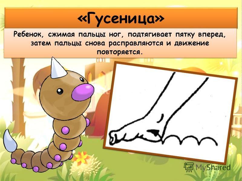 «Гусеница» Ребенок, сжимая пальцы ног, подтягивает пятку вперед, затем пальцы снова расправляются и движение повторяется.