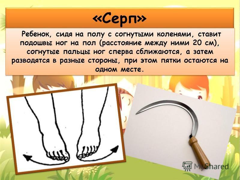 «Серп» Ребенок, сидя на полу с согнутыми коленями, ставит подошвы ног на пол (расстояние между ними 20 см), согнутые пальцы ног сперва сближаются, а затем разводятся в разные стороны, при этом пятки остаются на одном месте.