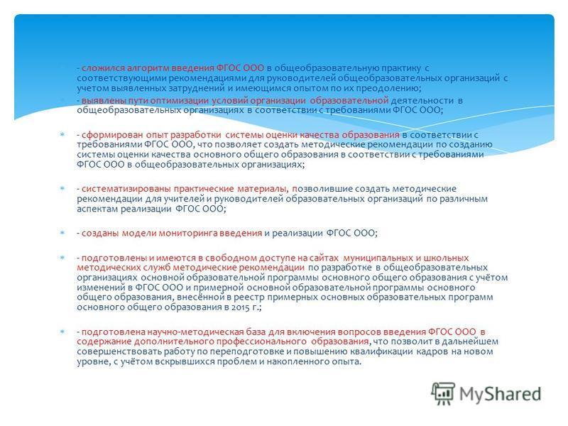 - сложился алгоритм введения ФГОС ООО в общеобразовательную практику с соответствующими рекомендациями для руководителей общеобразовательных организаций с учетом выявленных затруднений и имеющимся опытом по их преодолению; - выявлены пути оптимизации