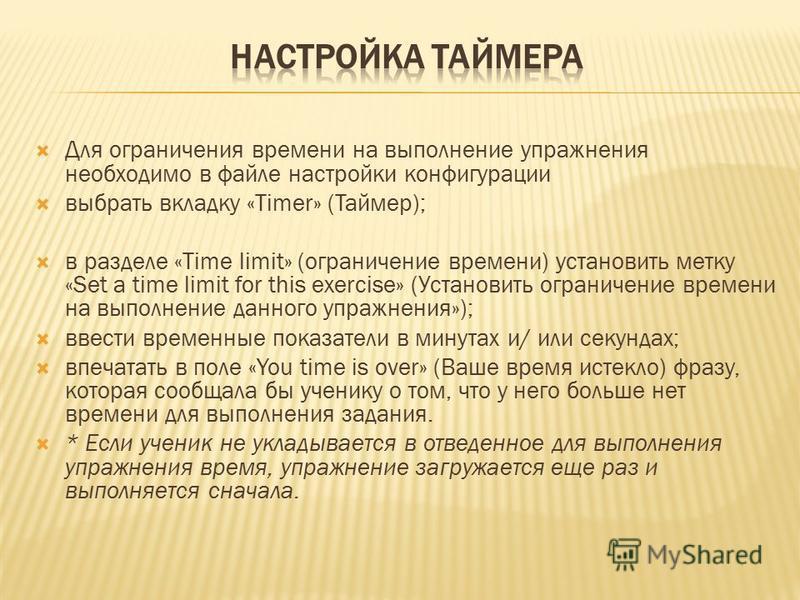 Для ограничения времени на выполнение упражнения необходимо в файле настройки конфигурации выбрать вкладку «Timer» (Таймер); в разделе «Time limit» (ограничение времени) установить метку «Set a time limit for this exercise» (Установить ограничение вр