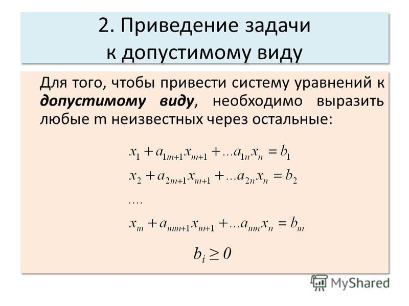 2. Приведение задачи к допустимому виду Для того, чтобы привести систему уравнений к допустимому виду, необходимо выразить любые m неизвестных через остальные: b i 0 Для того, чтобы привести систему уравнений к допустимому виду, необходимо выразить л