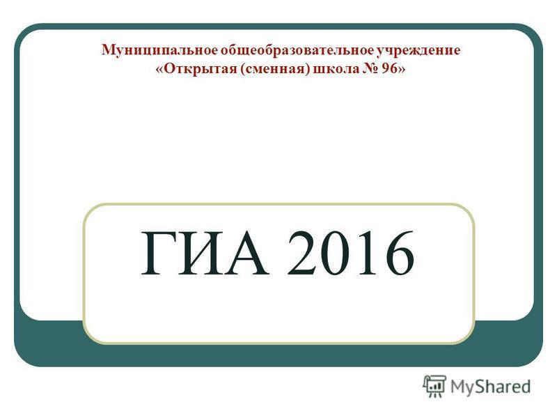 Муниципальное общеобразовательное учреждение «Открытая (сменная) школа 96» ГИА 2016