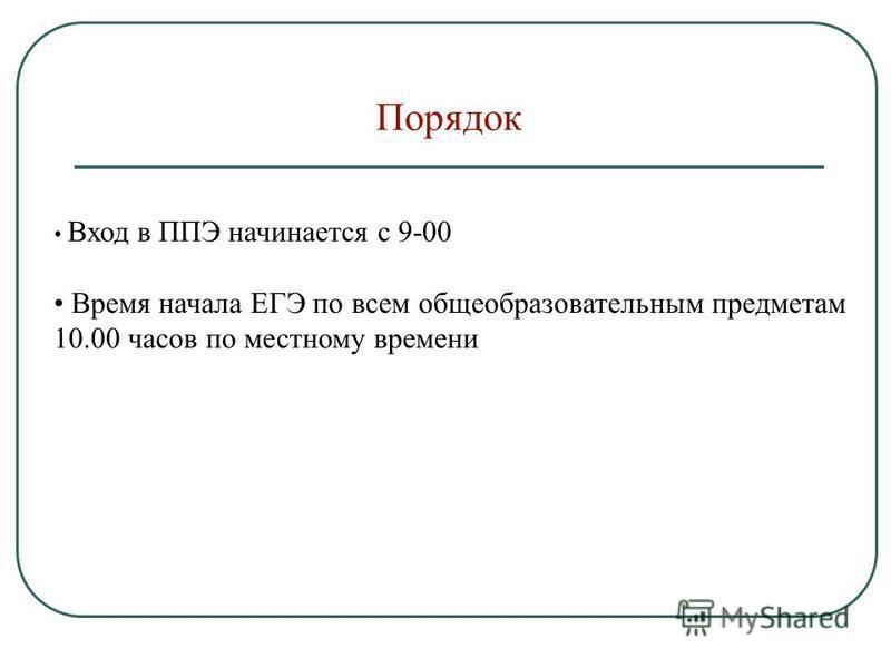 Порядок Вход в ППЭ начинается с 9-00 Время начала ЕГЭ по всем общеобразовательным предметам 10.00 часов по местному времени