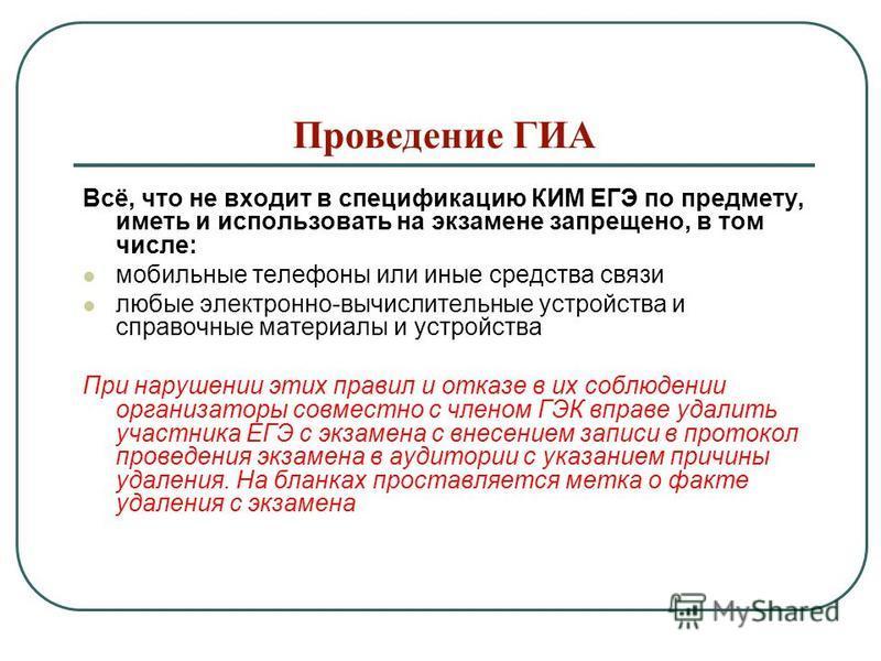 Проведение ГИА Всё, что не входит в спецификацию КИМ ЕГЭ по предмету, иметь и использовать на экзамене запрещено, в том числе: мобильные телефоны или иные средства связи любые электронно-вычислительные устройства и справочные материалы и устройства П