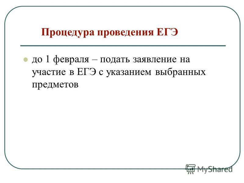 Процедура проведения ЕГЭ до 1 февраля – подать заявление на участие в ЕГЭ с указанием выбранных предметов