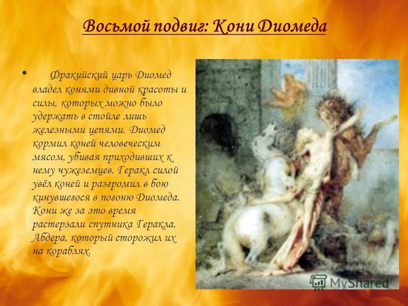 Восьмой подвиг: Кони Диомеда Фракийский царь Диомед владел конями дивной красоты и силы, которых можно было удержать в стойле лишь железными цепями. Диомед кормил коней человеческим мясом, убивая приходивших к нему чужеземцев. Геракл силой увёл коней