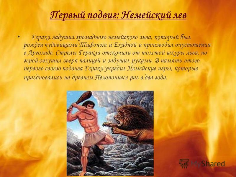Первый подвиг: Немейский лев Геракл задушил громадного немейского льва, который был рождён чудовищами Тифоном и Ехидной и производил опустошения в Арголиде. Стрелы Геракла отскочили от толстой шкуры льва, но герой оглушил зверя палицей и задушил рука