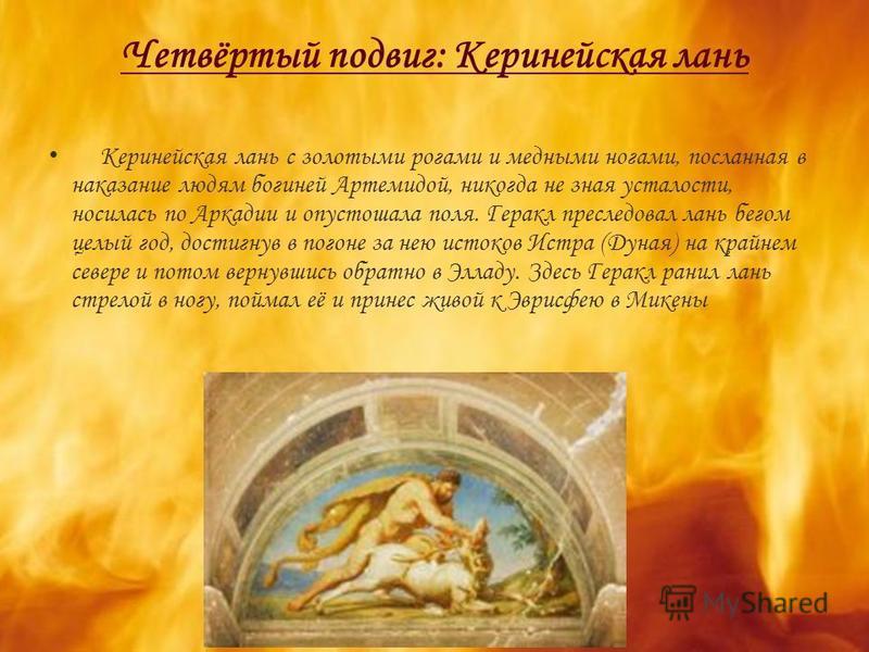 Четвёртый подвиг: Керинейская лань Керинейская лань с золотыми рогами и медными ногами, посланная в наказание людям богиней Артемидой, никогда не зная усталости, носилась по Аркадии и опустошала поля. Геракл преследовал лань бегом целый год, достигну