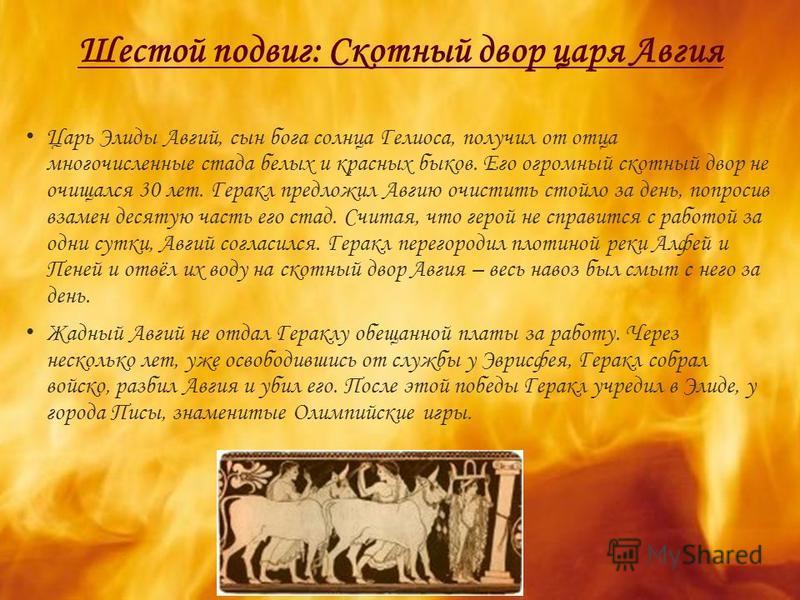 Шестой подвиг: Скотный двор царя Авгия Царь Элиды Авгий, сын бога солнца Гелиоса, получил от отца многочисленные стада белых и красных быков. Его огромный скотный двор не очищался 30 лет. Геракл предложил Авгию очистить стойло за день, попросив взаме