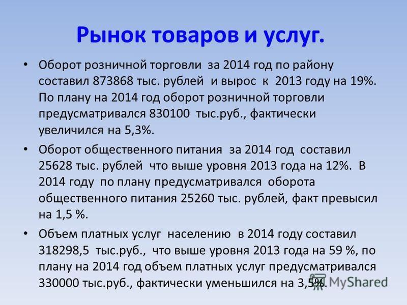 Рынок товаров и услуг. Оборот розничной торговли за 2014 год по району составил 873868 тыс. рублей и вырос к 2013 году на 19%. По плану на 2014 год оборот розничной торговли предусматривался 830100 тыс.руб., фактически увеличился на 5,3%. Оборот обще