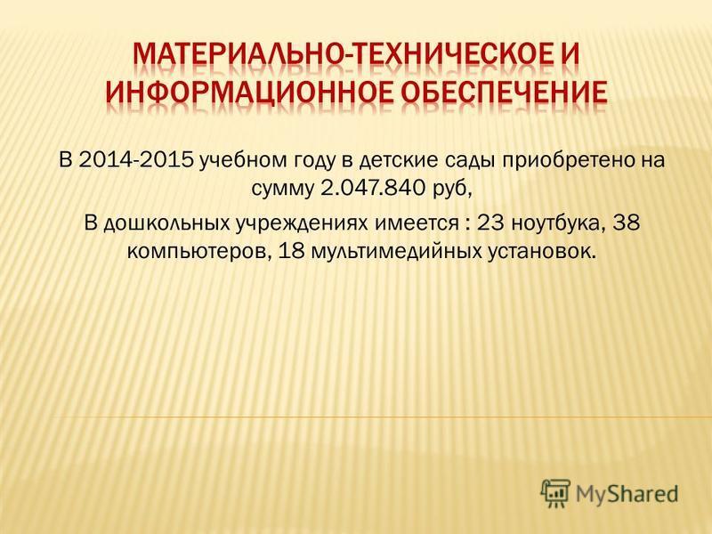 В 2014-2015 учебном году в детские сады приобретено на сумму 2.047.840 руб, В дошкольных учреждениях имеется : 23 ноутбука, 38 компьютеров, 18 мультимедийных установок.