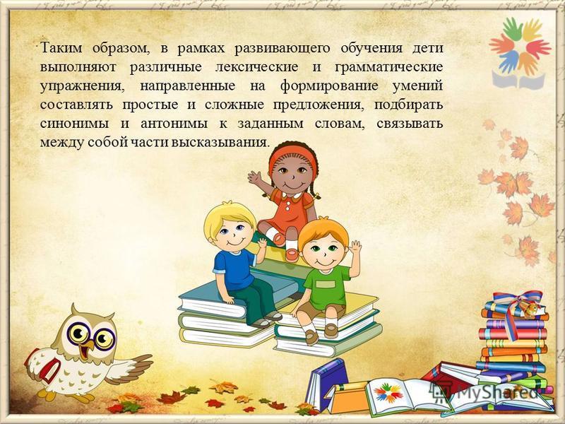 Таким образом, в рамках развивающего обучения дети выполняют различные лексические и грамматические упражнения, направленные на формирование умений составлять простые и сложные предложения, подбирать синонимы и антонимы к заданным словам, связывать м