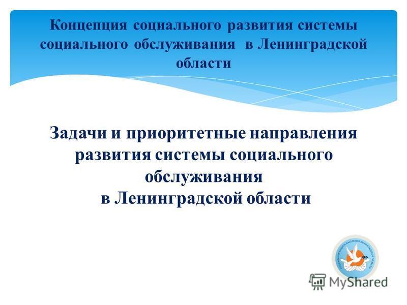 Задачи и приоритетные направления развития системы социального обслуживания в Ленинградской области Концепция социального развития системы социального обслуживания в Ленинградской области