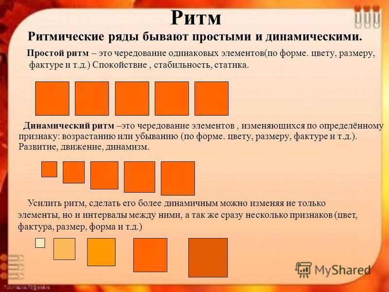 Ритмические ряды бывают простыми и динамическими. Простой ритм – это чередование одинаковых элементов(по форме. цвету, размеру, фактуре и т.д.) Спокойствие, стабильность, статика. Динамический ритм –это чередование элементов, изменяющихся по определё