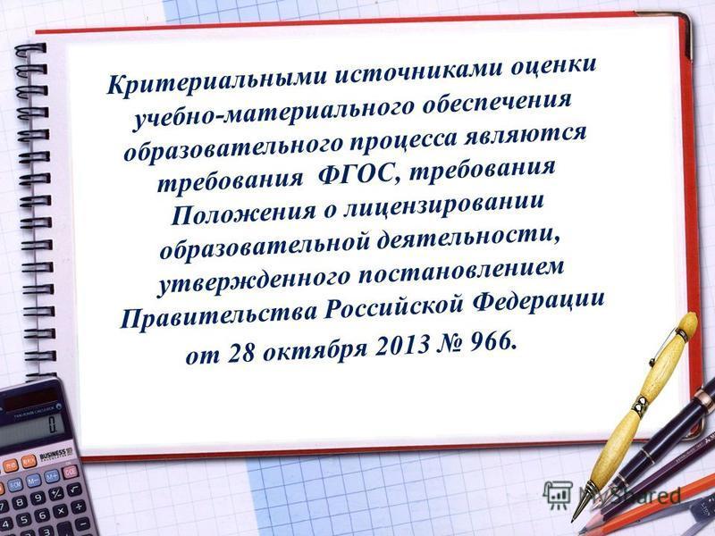 Критериальными источниками оценки учебно-материального обеспечения образовательного процесса являются требования ФГОС, требования Положения о лицензировании образовательной деятельности, утвержденного постановлением Правительства Российской Федерации