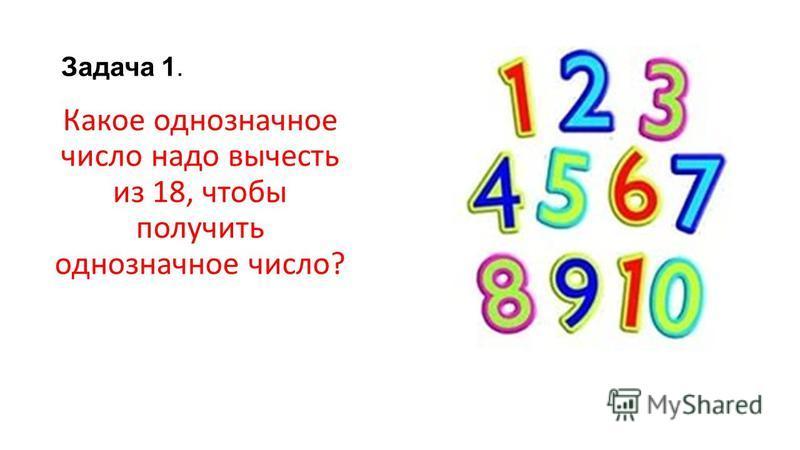 Задача 1. Какое однозначное число надо вычесть из 18, чтобы получить однозначное число?