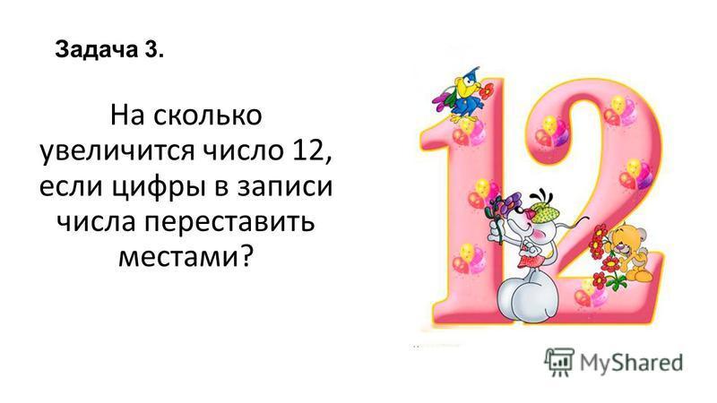 Задача 3. На сколько увеличится число 12, если цифры в записи числа переставить местами?