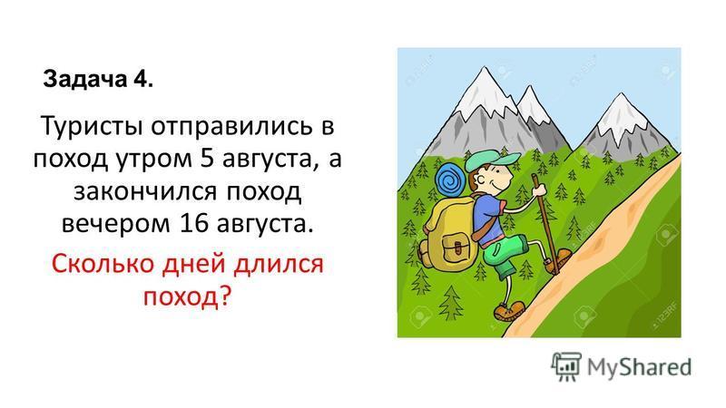 Задача 4. Туристы отправились в поход утром 5 августа, а закончился поход вечером 16 августа. Сколько дней длился поход?