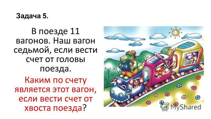 Задача 5. В поезде 11 вагонов. Наш вагон седьмой, если вести счет от головы поезда. Каким по счету является этот вагон, если вести счет от хвоста поезда?