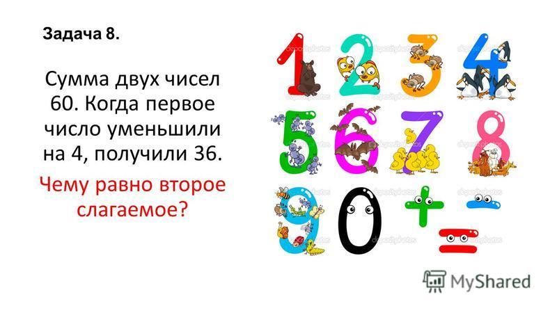 Задача 8. Сумма двух чисел 60. Когда первое число уменьшили на 4, получили 36. Чему равно второе слагаемое?