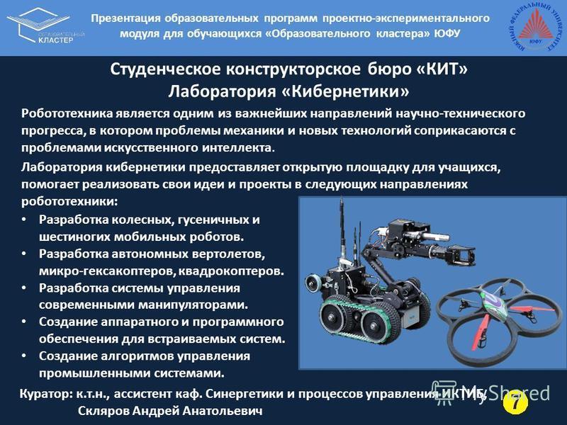 Студенческое конструкторское бюро «КИТ» Лаборатория «Кибернетики» Робототехника является одним из важнейших направлений научно-технического прогресса, в котором проблемы механики и новых технологий соприкасаются с проблемами искусственного интеллекта