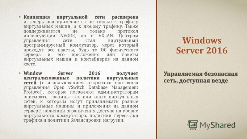 Windows Server 2016 Концепция виртуальной сети расширена Концепция виртуальной сети расширена и теперь она применяется не только к трафику виртуальных машин, а к любому трафику. Также поддерживается не только протокол инкапсуляции NVGRE, но и VXLAN.