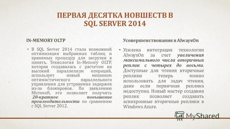 ПЕРВАЯ ДЕСЯТКА НОВШЕСТВ В SQL SERVER 2014 IN-MEMORY OLTP В SQL Server 2014 стала возможной оптимизация выбранных таблиц и хранимых процедур для загрузки в память. Технология In-Memory OLTP, которая создавалась с расчетом на высокий параллелизм операц