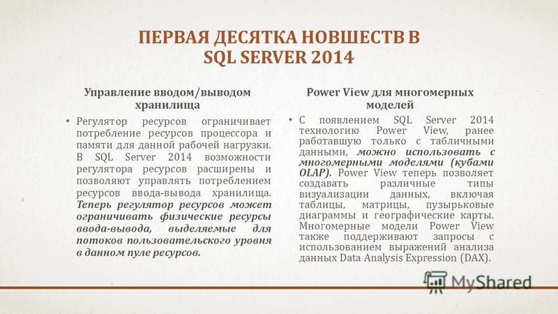 ПЕРВАЯ ДЕСЯТКА НОВШЕСТВ В SQL SERVER 2014 Управление вводом/выводом хранилища Регулятор ресурсов ограничивает потребление ресурсов процессора и памяти для данной рабочей нагрузки. В SQL Server 2014 возможности регулятора ресурсов расширены и позволяю