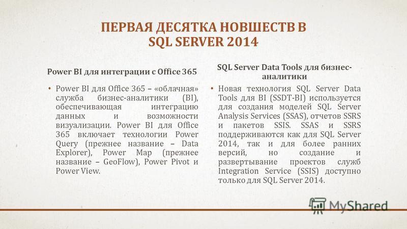 ПЕРВАЯ ДЕСЯТКА НОВШЕСТВ В SQL SERVER 2014 Power BI для интеграции c Office 365 Power BI для Office 365 – «облачная» служба бизнес-аналитики (BI), обеспечивающая интеграцию данных и возможности визуализации. Power BI для Office 365 включает технологии