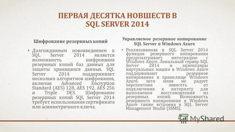ПЕРВАЯ ДЕСЯТКА НОВШЕСТВ В SQL SERVER 2014 Шифрование резервных копий Долгожданным нововведением в SQL Server 2014 является возможность шифрования резервных копий баз данных для защиты хранящихся данных. SQL Server 2014 поддерживает несколько алгоритм