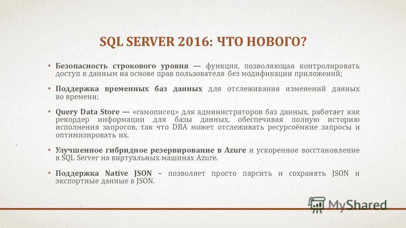 SQL SERVER 2016: ЧТО НОВОГО? Безопасность строкового уровня функция, позволяющая контролировать доступ к данным на основе прав пользователя без модификации приложений; Поддержка временных баз данных для отслеживания изменений данных во времени; Query