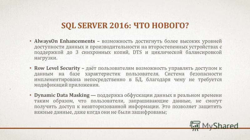 SQL SERVER 2016: ЧТО НОВОГО? AlwaysOn Enhancements – возможность достигнуть более высоких уровней доступности данных и производительности на второстепенных устройствах с поддержкой до 3 синхронных копий, DTS и циклической балансировкой нагрузки. Row