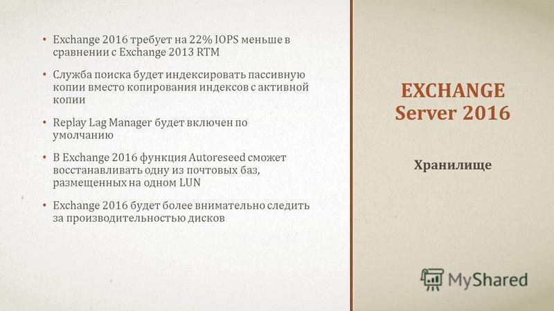 EXCHANGE Server 2016 Exchange 2016 требует на 22% IOPS меньше в сравнении с Exchange 2013 RTM Служба поиска будет индексировать пассивную копии вместо копирования индексов с активной копии Replay Lag Manager будет включен по умолчанию В Exchange 2016
