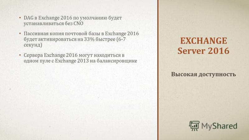 EXCHANGE Server 2016 DAG в Exchange 2016 по умолчанию будет устанавливаться без CNO Пассивная копия почтовой базы в Exchange 2016 будет активироваться на 33% быстрее (6-7 секунд) Сервера Exchange 2016 могут находиться в одном пуле с Exchange 2013 на